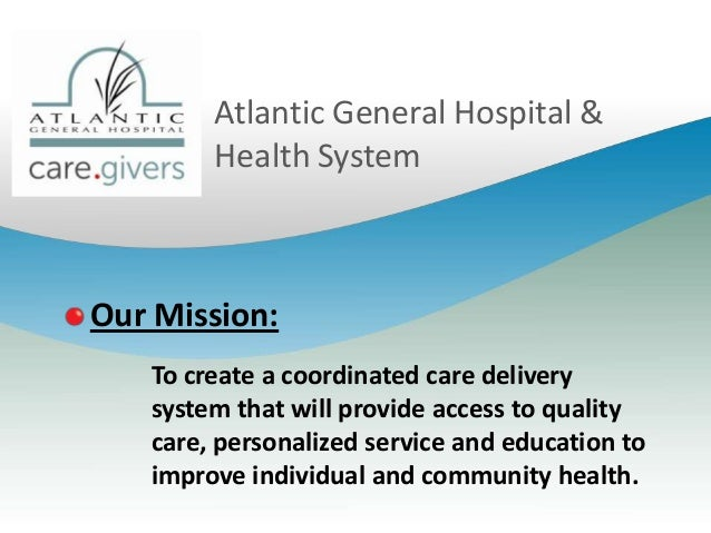 Atlantic General Hospital & Health System  Our Mission: To create a coordinated care delivery system that will provide acc...