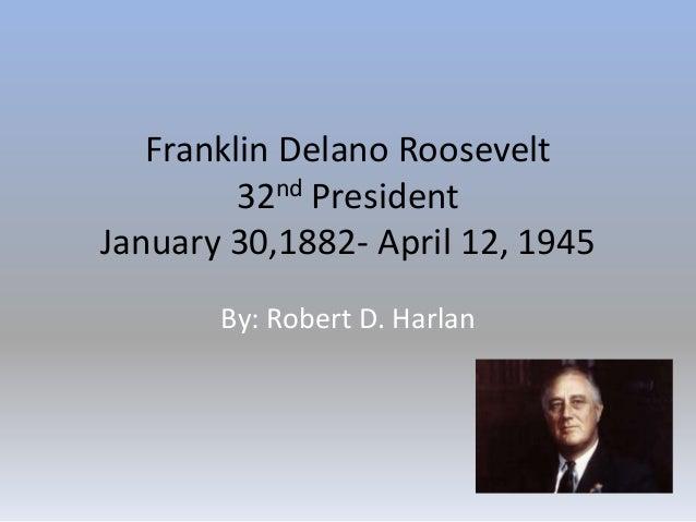 Franklin Delano Roosevelt32nd PresidentJanuary 30,1882- April 12, 1945By: Robert D. Harlan