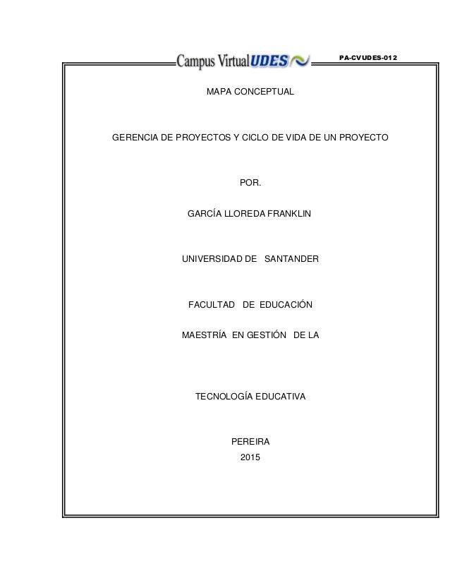 PA-CVUDES-012 MAPA CONCEPTUAL GERENCIA DE PROYECTOS Y CICLO DE VIDA DE UN PROYECTO POR. GARCÍA LLOREDA FRANKLIN UNIVERSIDA...
