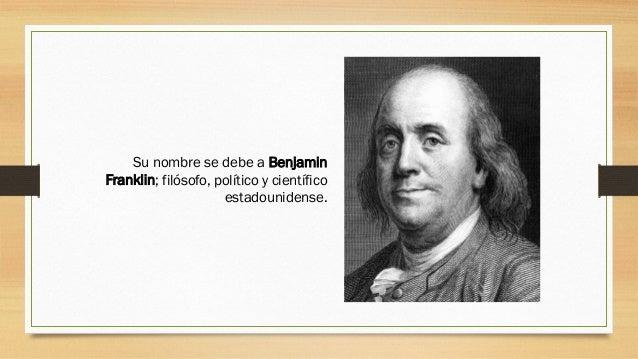 Su nombre se debe a Benjamin Franklin; filósofo, político y científico estadounidense.