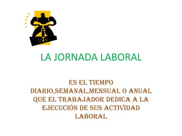 LA JORNADA LABORALEs el tiempodiario,semanal,mensual o anualque el trabajador dedica a laejecución de sus actividadlaboral