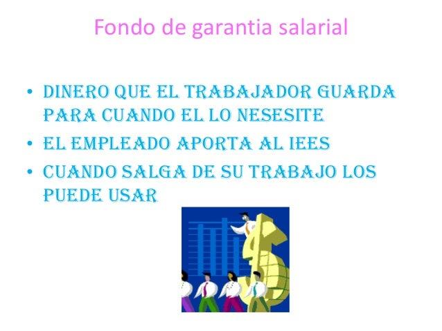 Fondo de garantia salarial• Dinero que el trabajador guardapara cuando el lo nesesite• El empleado aporta al iees• Cuando ...