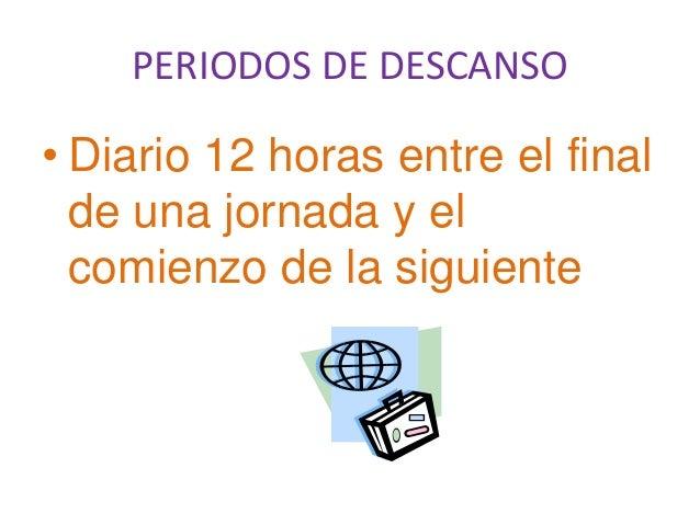PERIODOS DE DESCANSO• Diario 12 horas entre el finalde una jornada y elcomienzo de la siguiente