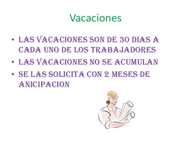 Vacaciones• Las vacaciones son de 30 dias acada uno de los trabajadores• Las vacaciones no se acumulan• Se las solicita co...