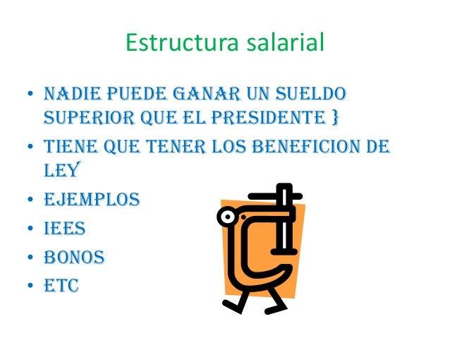 Estructura salarial• Nadie puede ganar un sueldosuperior que el presidente }• Tiene que tener los beneficion deley• Ejempl...