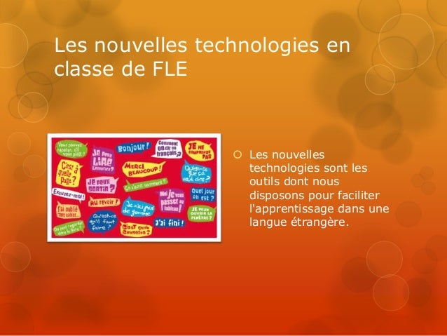 Les nouvelles technologies en classe de FLE  Les nouvelles technologies sont les outils dont nous disposons pour facilite...