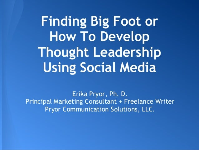 Finding Big Foot or How To Develop Thought Leadership Using Social Media Erika Pryor, Ph. D. Principal Marketing Consultan...