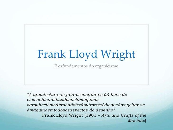 """Frank Lloyd Wright              E osfundamentos do organicismo     """"A arquitectura do futuroconstruir-se-áà base de elemen..."""