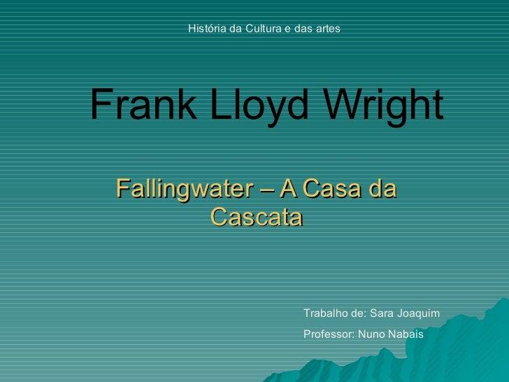 Frank Lloyd Wright Fallingwater – A Casa da Cascata Trabalho de: Sara Joaquim Professor: Nuno Nabais História da Cultura e...