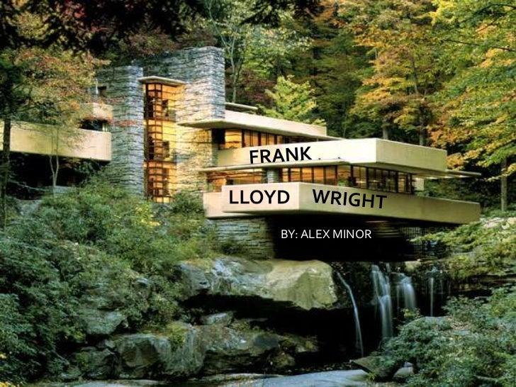 FRANK<br />LLOYD<br />WRIGHT<br />BY: ALEX MINOR<br />