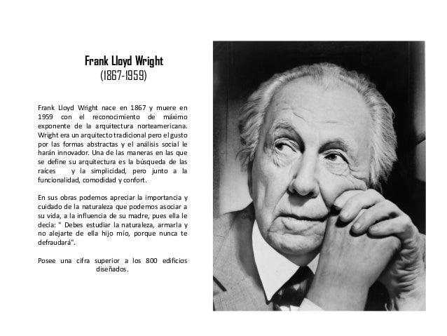 Frank Lloyd Wright nace en 1867 y muere en 1959 con el reconocimiento de máximo exponente de la arquitectura norteamerican...