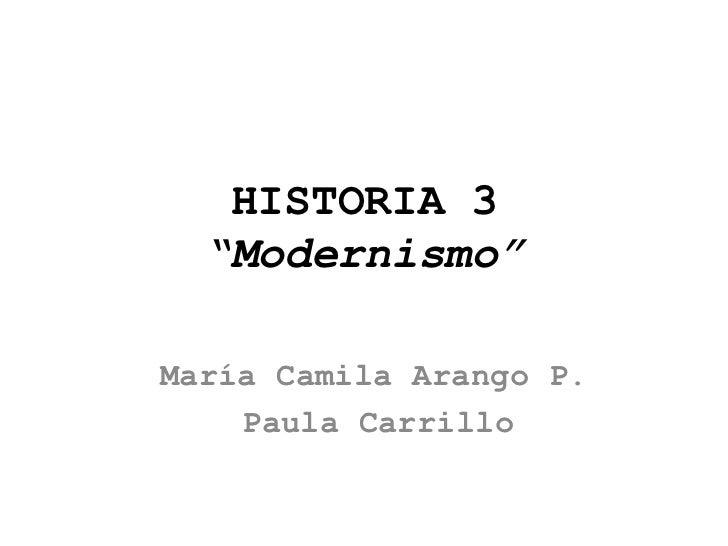 """HISTORIA 3  """"Modernismo""""María Camila Arango P.    Paula Carrillo"""