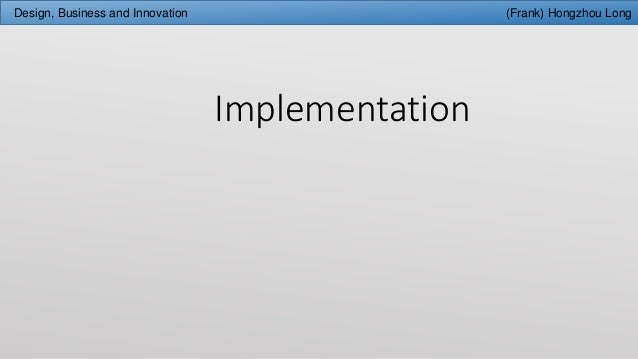 Implementation Design, Business and Innovation (Frank) Hongzhou Long