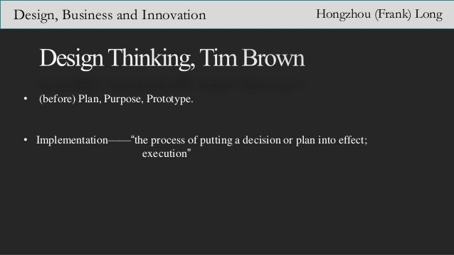 "Design, Business and Innovation Hongzhou (Frank) Long • (before) Plan, Purpose, Prototype. • Implementation——""the process ..."