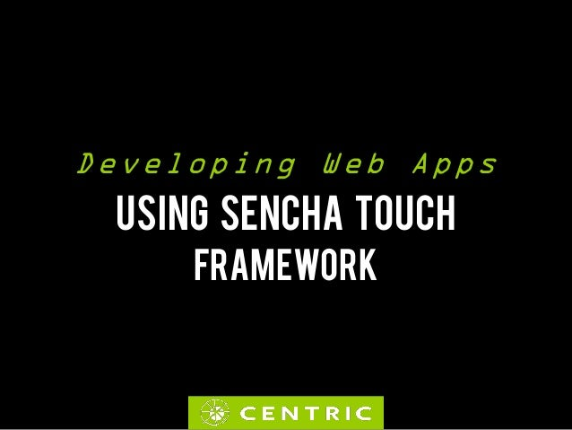 Developing Web Apps USING SENCHA TOUCH     FRAMEWORK