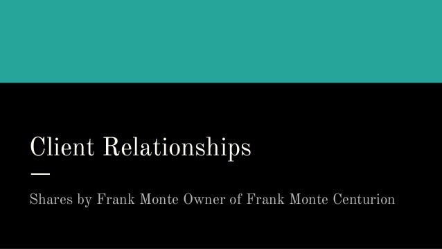Client Relationships Shares by Frank Monte Owner of Frank Monte Centurion