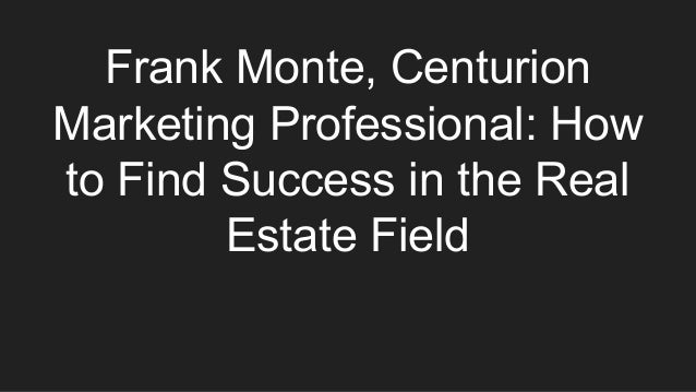 Frank Monte, Centurion Marketing Professional: How to Find Success in the Real Estate Field