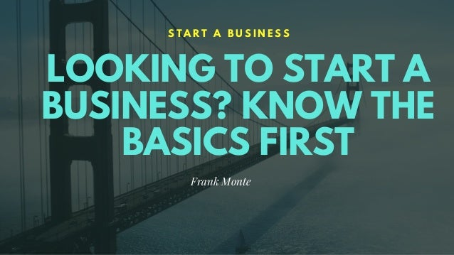 LOOKING TO START A BUSINESS? KNOW THE BASICS FIRST S T A R T A B U S I N E S S Frank Monte