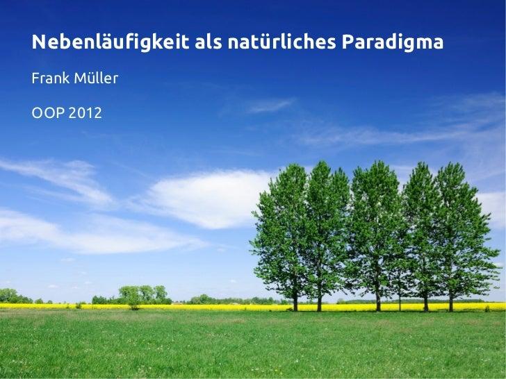 Nebenläufigkeit als natürliches ParadigmaFrank MüllerOOP 2012