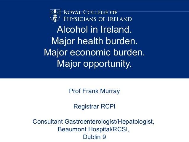 Alcohol in Ireland.    Major health burden.   Major economic burden.     Major opportunity.            Prof Frank Murray  ...