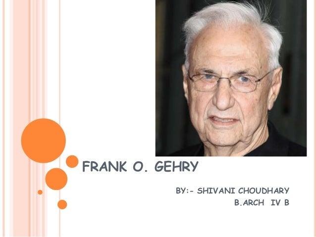FRANK O. GEHRY BY:- SHIVANI CHOUDHARY B.ARCH IV B