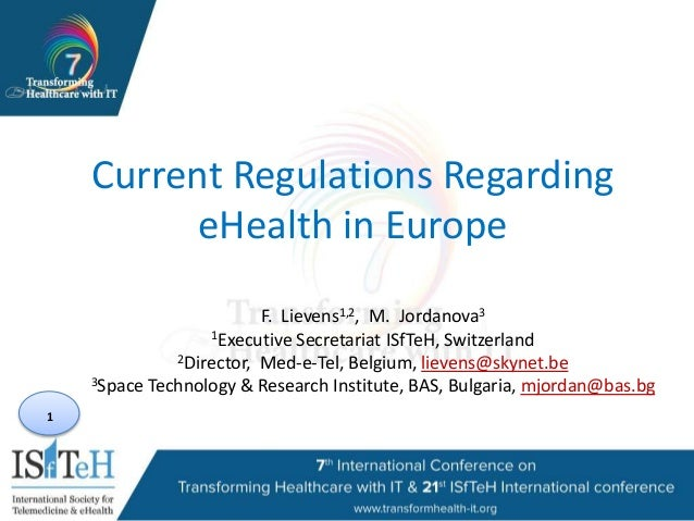 1 Current Regulations Regarding eHealth in Europe F. Lievens1,2, M. Jordanova3 1Executive Secretariat ISfTeH, Switzerland ...