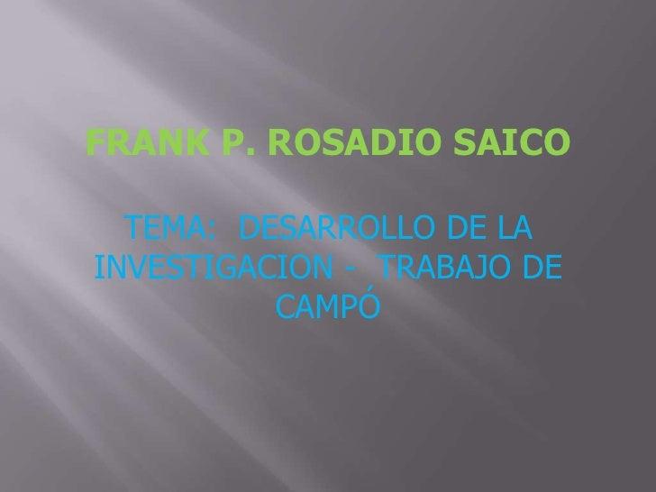 FRANK P. ROSADIO SAICO<br />TEMA:  DESARROLLO DE LA  INVESTIGACION -  TRABAJO DE CAMPÓ<br />