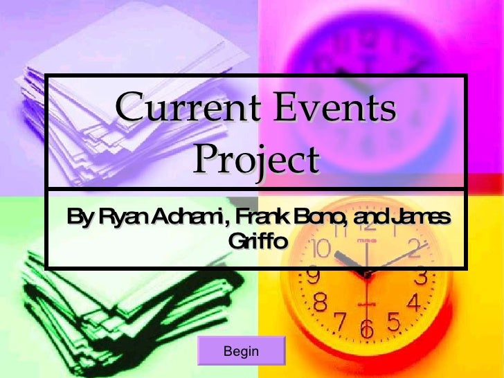Current Events Project By Ryan Adhami, Frank Bono, and James Griffo Begin