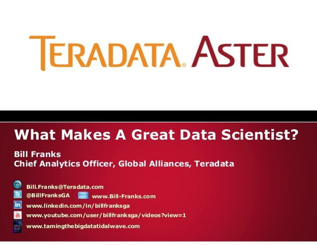 What Makes A Great Data Scientist?Bill FranksChief Analytics Officer, Global Alliances, Teradata  Bill.Franks@Teradata.com...