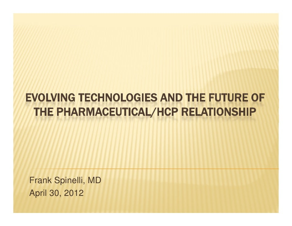 EVOLVING TECHNOLOGIES AND THE FUTURE OF THE PHARMACEUTICAL/HCP RELATIONSHIPFrank Spinelli, MD        p     ,April 30, 2012