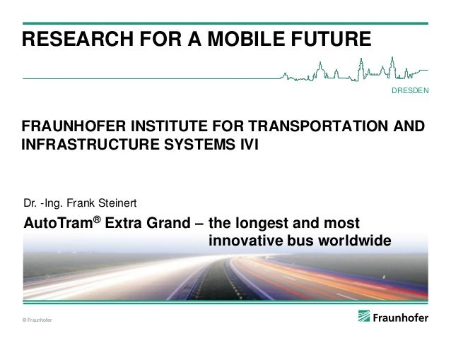 © Fraunhofer RESEARCH FOR A MOBILE FUTURE © Fraunhofer DRESDEN FRAUNHOFER INSTITUTE FOR TRANSPORTATION AND INFRASTRUCTURE ...