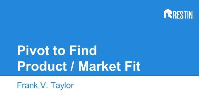 Pivot to Find Product / Market Fit Frank V. Taylor
