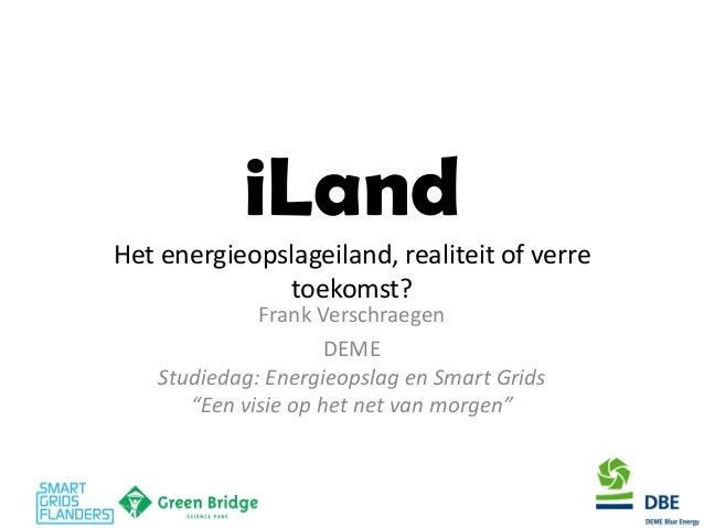 iLand Het energieopslageiland, realiteit of verre toekomst?  Frank Verschraegen  DEME Studiedag: Energieopslag en Smart Gr...