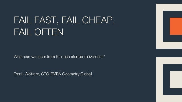 FAIL FAST, FAIL CHEAP, FAIL OFTEN What can we learn from the lean startup movement? Frank Wolfram, CTO EMEA Geometry Global
