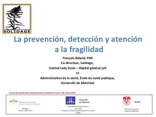 La prevención, detección y atención a la fragilidad François Béland, PhD Co-directeur, Solidage, Institut Lady Davis – Hôp...