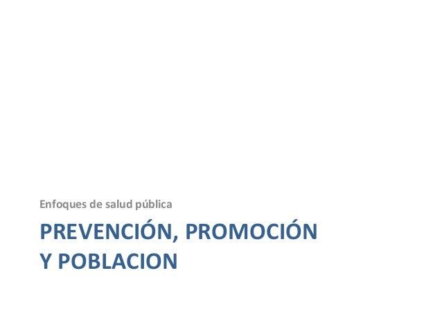 PREVENCIÓN, PROMOCIÓN Y POBLACION Enfoques de salud pública
