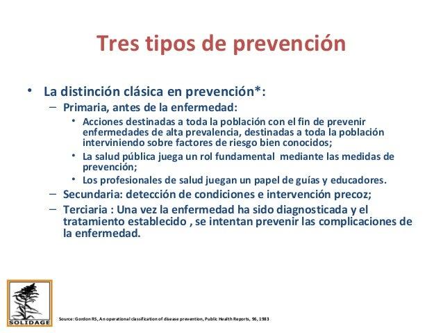 Tres tipos de prevención • La distinción clásica en prevención*: – Primaria, antes de la enfermedad: • Acciones destinadas...
