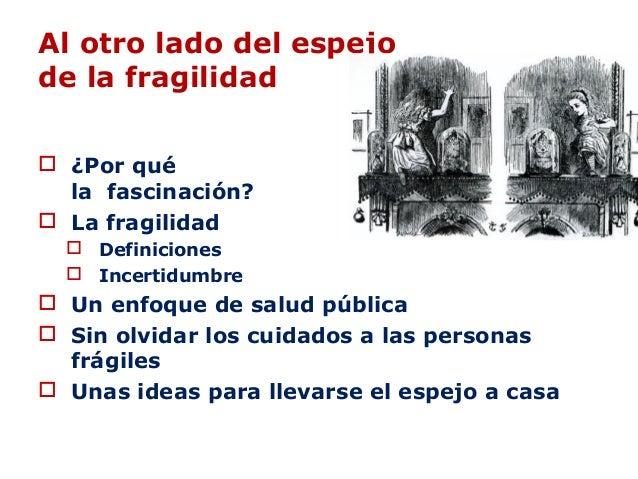 Al otro lado del espejo de la fragilidad  ¿Por qué la fascinación?  La fragilidad  Definiciones  Incertidumbre  Un en...