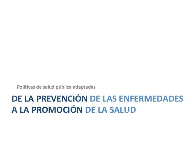 DE LA PREVENCIÓN DE LAS ENFERMEDADES A LA PROMOCIÓN DE LA SALUD Politicas de salud pública adaptadas