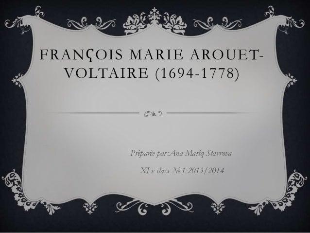 FRANҀOIS MARIE AROUET- VOLTAIRE (1694-1778) Prèparèe par:Ana-Mariq Stavrova XI v class №1 2013/2014