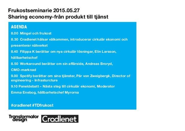 Frukostseminarie 2015.05.27 Sharing economy-från produkt till tjänst AGENDA 8.00 Mingel och frukost 8.30 Cradlenet hälsar ...