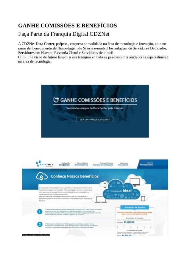 GANHE COMISSÕES E BENEFÍCIOS Faça Parte da Franquia Digital CDZNet A CDZNet Data Center, próprio , empresa consolidada na ...