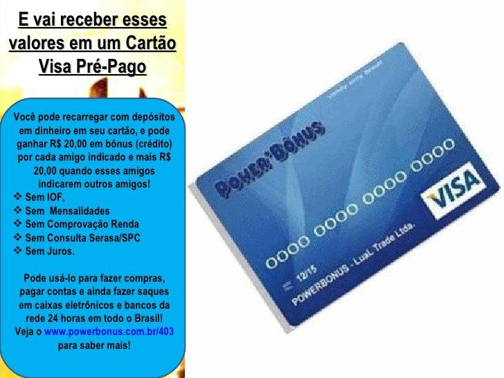 E vai receber essesvalores em um Cartão    Visa Pré-PagoVocê pode recarregar com depósitos em dinheiro em seu cartão, e po...