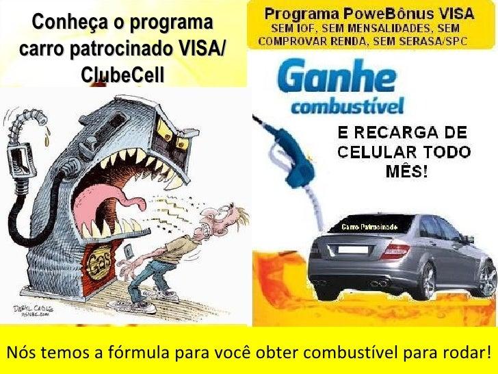 Conheça o programa carro patrocinado VISA/        ClubeCellNós temos a fórmula para você obter combustível para rodar!