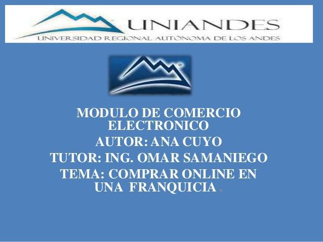 MODULO DE COMERCIO ELECTRONICO AUTOR: ANA CUYO TUTOR: ING. OMAR SAMANIEGO TEMA: COMPRAR ONLINE EN UNA FRANQUICIA .