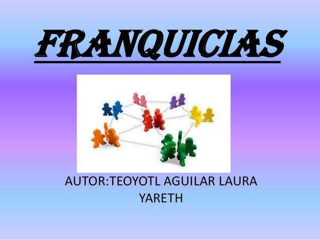 FRANQUICIAS AUTOR:TEOYOTL AGUILAR LAURA YARETH