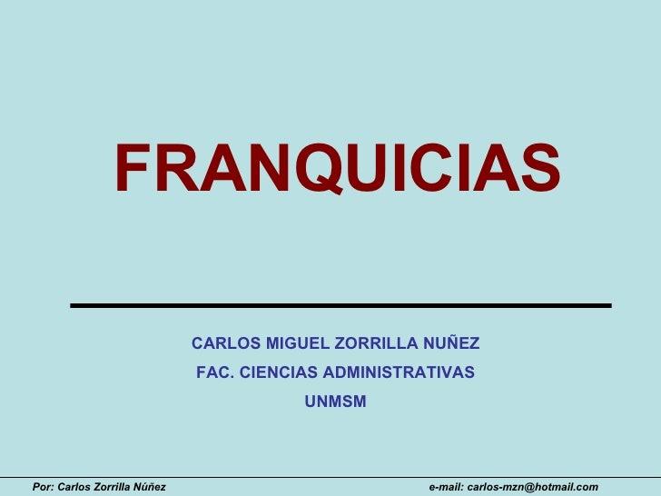 FRANQUICIAS CARLOS MIGUEL ZORRILLA NUÑEZ FAC. CIENCIAS ADMINISTRATIVAS UNMSM Por: Carlos Zorrilla Núñez e-mail: carlos-mzn...