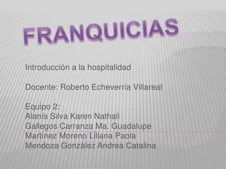 FRANQUICIAS<br />Introducción a la hospitalidad<br />Docente: Roberto Echeverría Villareal<br />Equipo 2:<br />Alanís Silv...