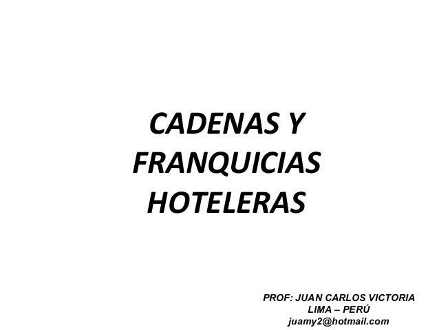CADENAS YFRANQUICIASHOTELERASPROF: JUAN CARLOS VICTORIALIMA – PERÚjuamy2@hotmail.com