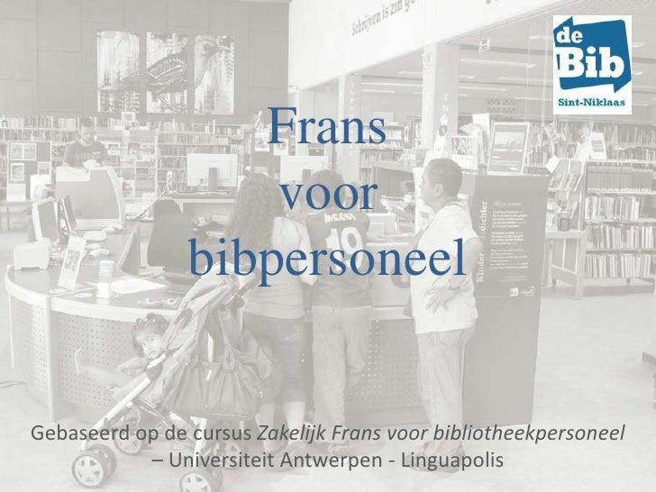 Frans                    voor                bibpersoneelGebaseerd op de cursus Zakelijk Frans voor bibliotheekpersoneel  ...